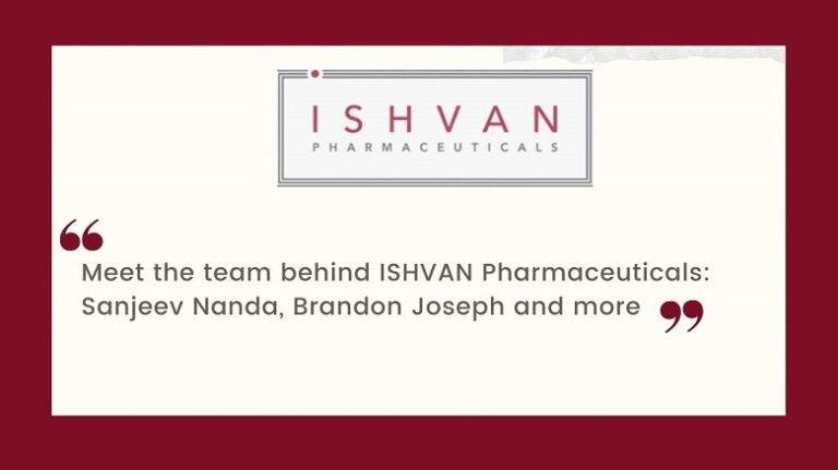 Meet the team behind ISHVAN Pharmaceuticals: Sanjeev Nanda, Brandon Joseph and more